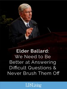 Elder Ballard: We Need to Be Better at Answering Difficult Questions